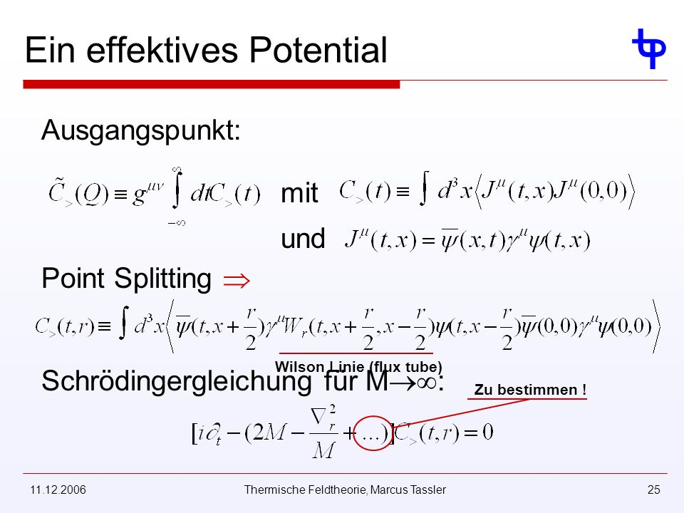 11.12.2006Thermische Feldtheorie, Marcus Tassler25 Ein effektives Potential Ausgangspunkt: mit und Point Splitting Wilson Linie (flux tube) Schrödingergleichung für M : Zu bestimmen !