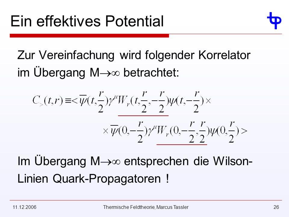 11.12.2006Thermische Feldtheorie, Marcus Tassler26 Ein effektives Potential Zur Vereinfachung wird folgender Korrelator im Übergang M betrachtet: Im Übergang M entsprechen die Wilson- Linien Quark-Propagatoren !