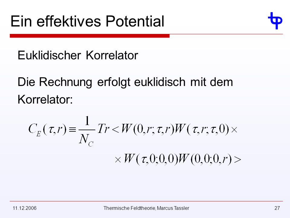 11.12.2006Thermische Feldtheorie, Marcus Tassler27 Ein effektives Potential Euklidischer Korrelator Die Rechnung erfolgt euklidisch mit dem Korrelator: