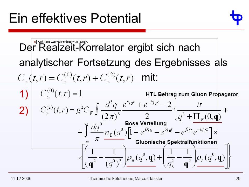 11.12.2006Thermische Feldtheorie, Marcus Tassler29 Ein effektives Potential mit: Der Realzeit-Korrelator ergibt sich nach analytischer Fortsetzung des Ergebnisses als 1) 2) HTL Beitrag zum Gluon Propagator Gluonische Spektralfunktionen Bose Verteilung