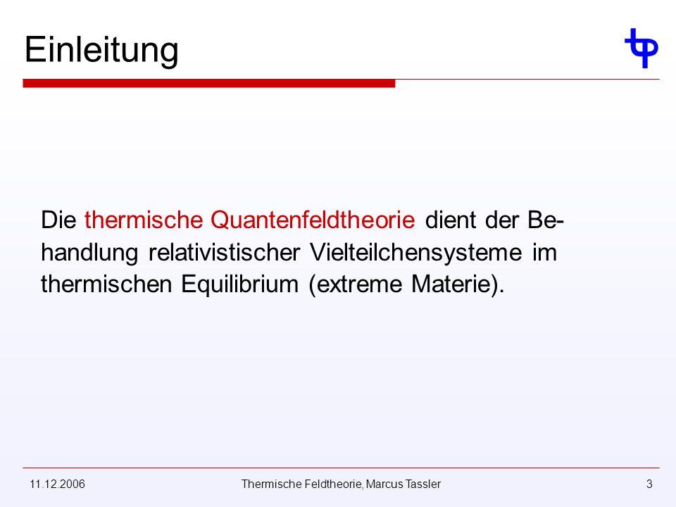 11.12.2006Thermische Feldtheorie, Marcus Tassler3 Einleitung Die thermische Quantenfeldtheorie dient der Be- handlung relativistischer Vielteilchensysteme im thermischen Equilibrium (extreme Materie).
