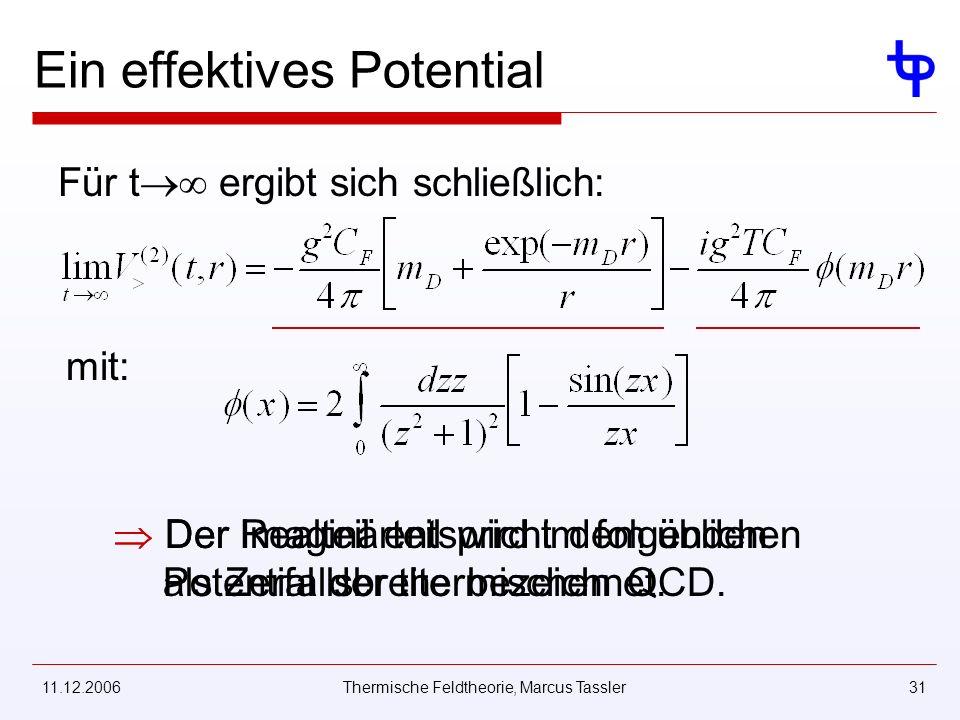 11.12.2006Thermische Feldtheorie, Marcus Tassler31 Ein effektives Potential Für t ergibt sich schließlich: mit: Der Realteil entspricht dem üblichen Potential der thermischen QCD.