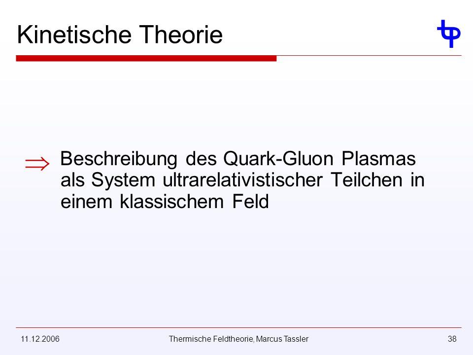 11.12.2006Thermische Feldtheorie, Marcus Tassler38 Kinetische Theorie Beschreibung des Quark-Gluon Plasmas als System ultrarelativistischer Teilchen in einem klassischem Feld