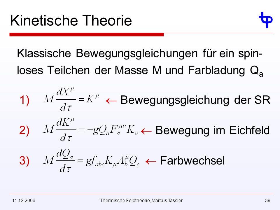 11.12.2006Thermische Feldtheorie, Marcus Tassler39 Kinetische Theorie Klassische Bewegungsgleichungen für ein spin- loses Teilchen der Masse M und Farbladung Q a 1) 2) 3) Bewegungsgleichung der SR Bewegung im Eichfeld Farbwechsel