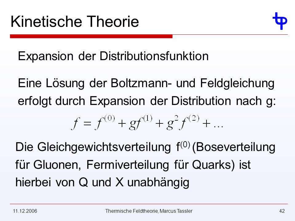 11.12.2006Thermische Feldtheorie, Marcus Tassler42 Kinetische Theorie Expansion der Distributionsfunktion Eine Lösung der Boltzmann- und Feldgleichung erfolgt durch Expansion der Distribution nach g: Die Gleichgewichtsverteilung f (0) (Boseverteilung für Gluonen, Fermiverteilung für Quarks) ist hierbei von Q und X unabhängig