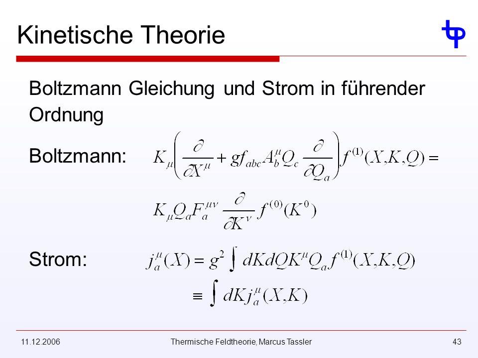 11.12.2006Thermische Feldtheorie, Marcus Tassler43 Kinetische Theorie Boltzmann Gleichung und Strom in führender Ordnung Boltzmann: Strom: