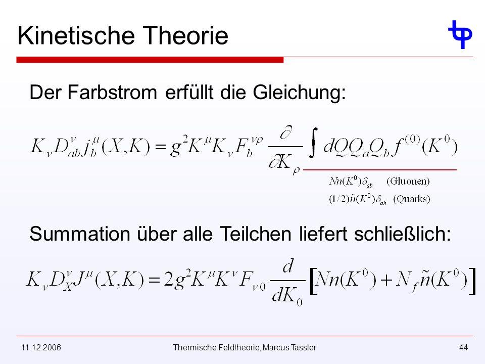 11.12.2006Thermische Feldtheorie, Marcus Tassler44 Kinetische Theorie Der Farbstrom erfüllt die Gleichung: Summation über alle Teilchen liefert schließlich: