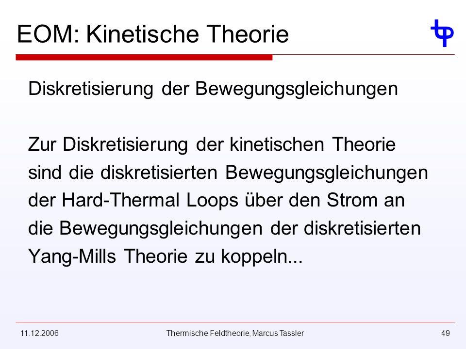 11.12.2006Thermische Feldtheorie, Marcus Tassler49 EOM: Kinetische Theorie Diskretisierung der Bewegungsgleichungen Zur Diskretisierung der kinetischen Theorie sind die diskretisierten Bewegungsgleichungen der Hard-Thermal Loops über den Strom an die Bewegungsgleichungen der diskretisierten Yang-Mills Theorie zu koppeln...