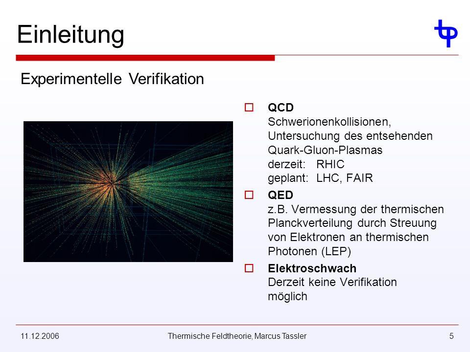 11.12.2006Thermische Feldtheorie, Marcus Tassler5 Einleitung QCD Schwerionenkollisionen, Untersuchung des entsehenden Quark-Gluon-Plasmas derzeit: RHIC geplant: LHC, FAIR QED z.B.