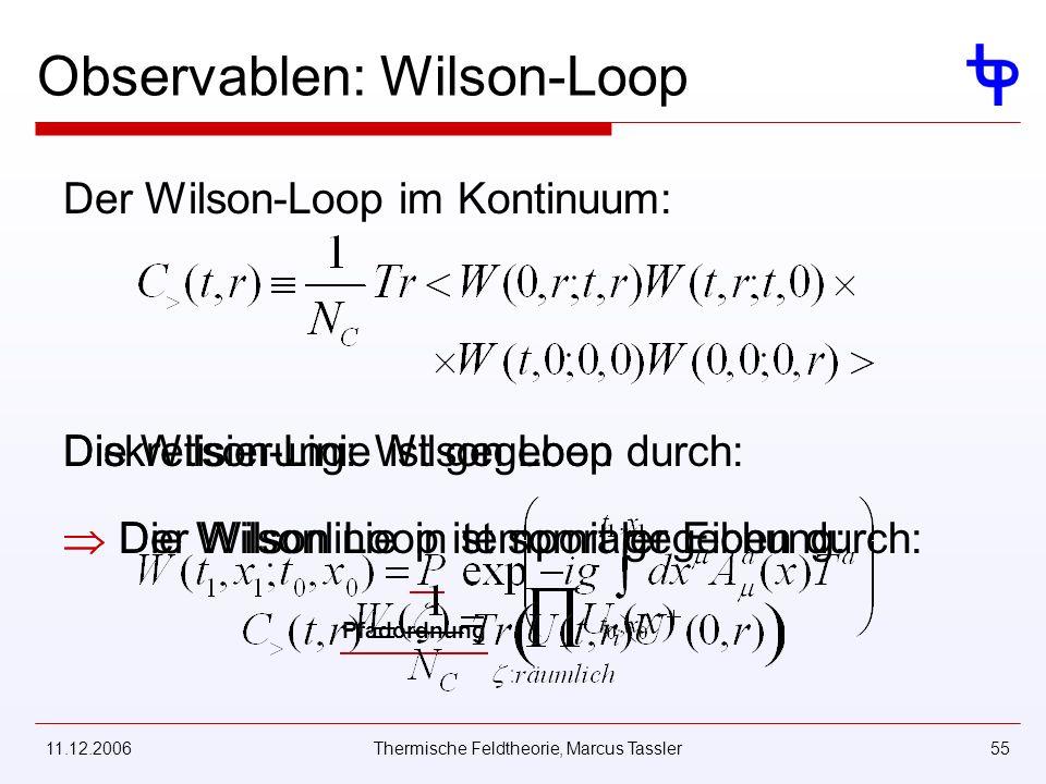 11.12.2006Thermische Feldtheorie, Marcus Tassler55 Observablen: Wilson-Loop Der Wilson-Loop im Kontinuum: Die Wilson-Linie ist gegeben durch: Pfadordnung Die Wilsonlinie in temporaler Eichung: Diskretisierung: Wilson Loop Der Wilson Loop ist somit gegeben durch: