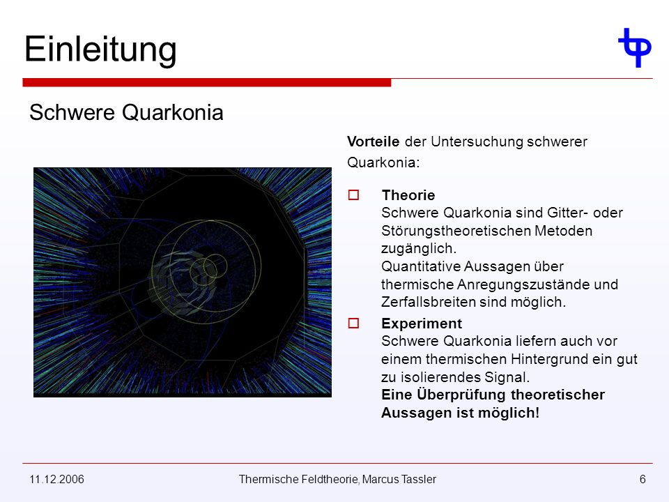 11.12.2006Thermische Feldtheorie, Marcus Tassler6 Vorteile der Untersuchung schwerer Quarkonia: Theorie Schwere Quarkonia sind Gitter- oder Störungstheoretischen Metoden zugänglich.