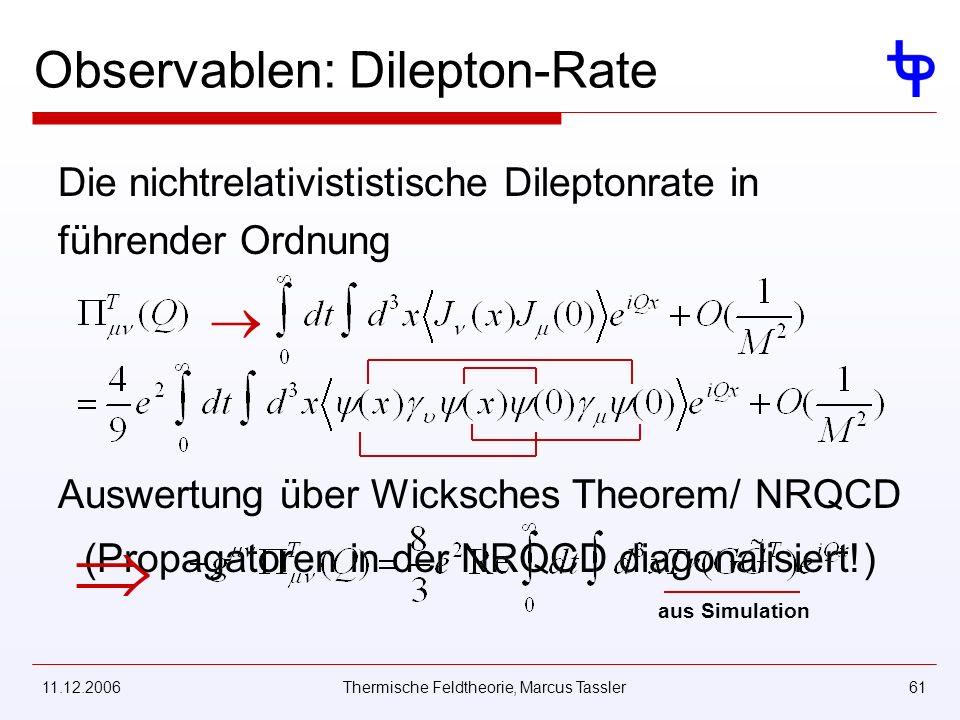 11.12.2006Thermische Feldtheorie, Marcus Tassler61 Observablen: Dilepton-Rate Die nichtrelativististische Dileptonrate in führender Ordnung Auswertung über Wicksches Theorem/ NRQCD (Propagatoren in der NRQCD diagonalisiert!) aus Simulation