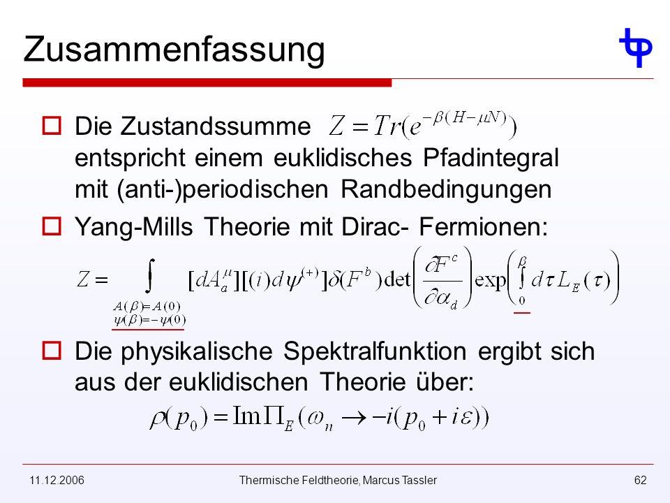 11.12.2006Thermische Feldtheorie, Marcus Tassler62 Zusammenfassung Die Zustandssumme entspricht einem euklidisches Pfadintegral mit (anti-)periodischen Randbedingungen Yang-Mills Theorie mit Dirac- Fermionen: Die physikalische Spektralfunktion ergibt sich aus der euklidischen Theorie über: