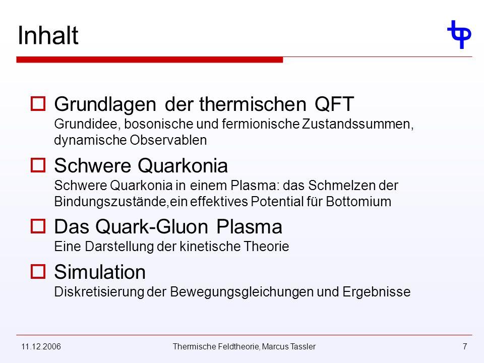 11.12.2006Thermische Feldtheorie, Marcus Tassler7 Inhalt Grundlagen der thermischen QFT Grundidee, bosonische und fermionische Zustandssummen, dynamische Observablen Schwere Quarkonia Schwere Quarkonia in einem Plasma: das Schmelzen der Bindungszustände,ein effektives Potential für Bottomium Das Quark-Gluon Plasma Eine Darstellung der kinetische Theorie Simulation Diskretisierung der Bewegungsgleichungen und Ergebnisse