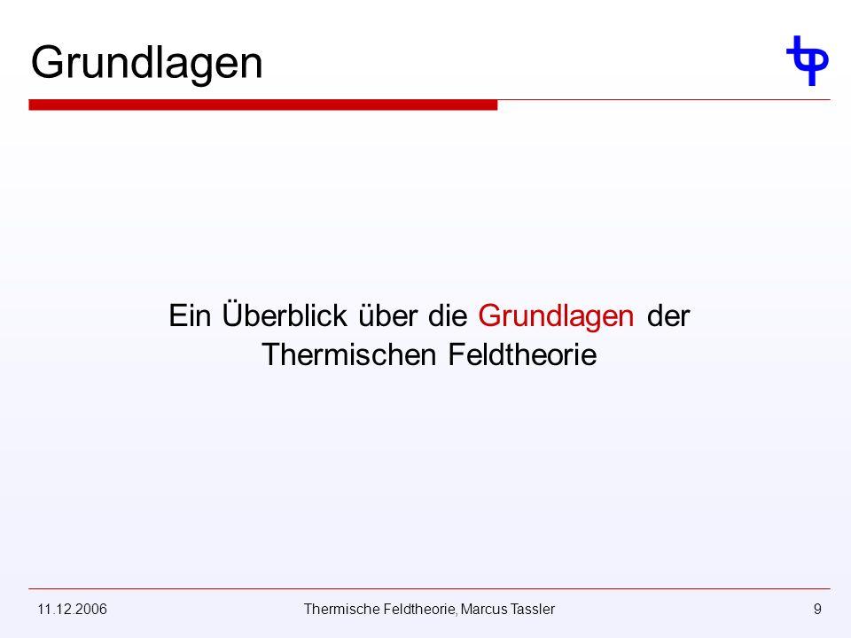 11.12.2006Thermische Feldtheorie, Marcus Tassler9 Grundlagen Ein Überblick über die Grundlagen der Thermischen Feldtheorie