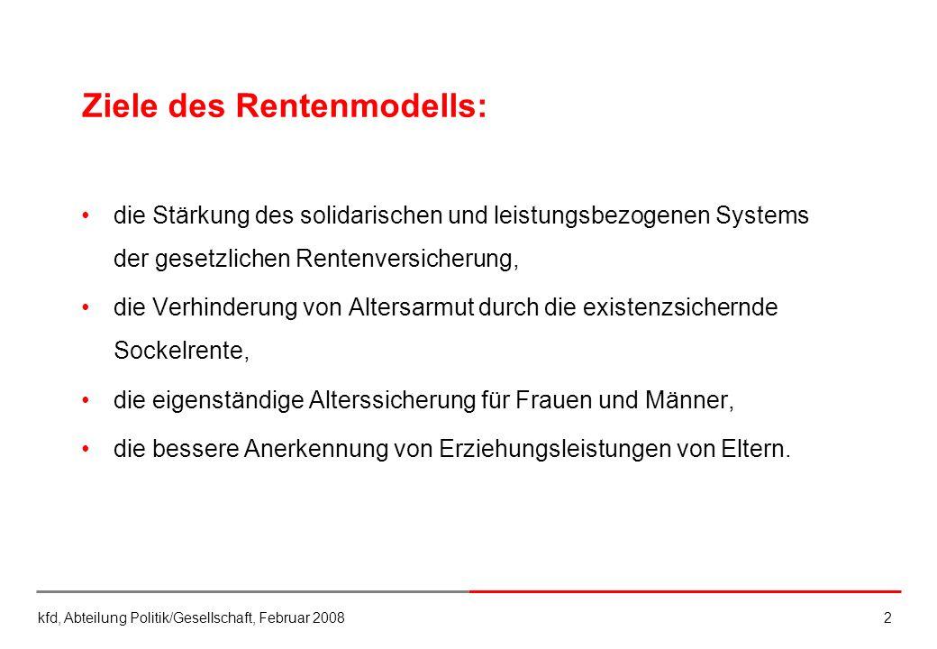 kfd, Abteilung Politik/Gesellschaft, Februar 20082 Ziele des Rentenmodells: die Stärkung des solidarischen und leistungsbezogenen Systems der gesetzli
