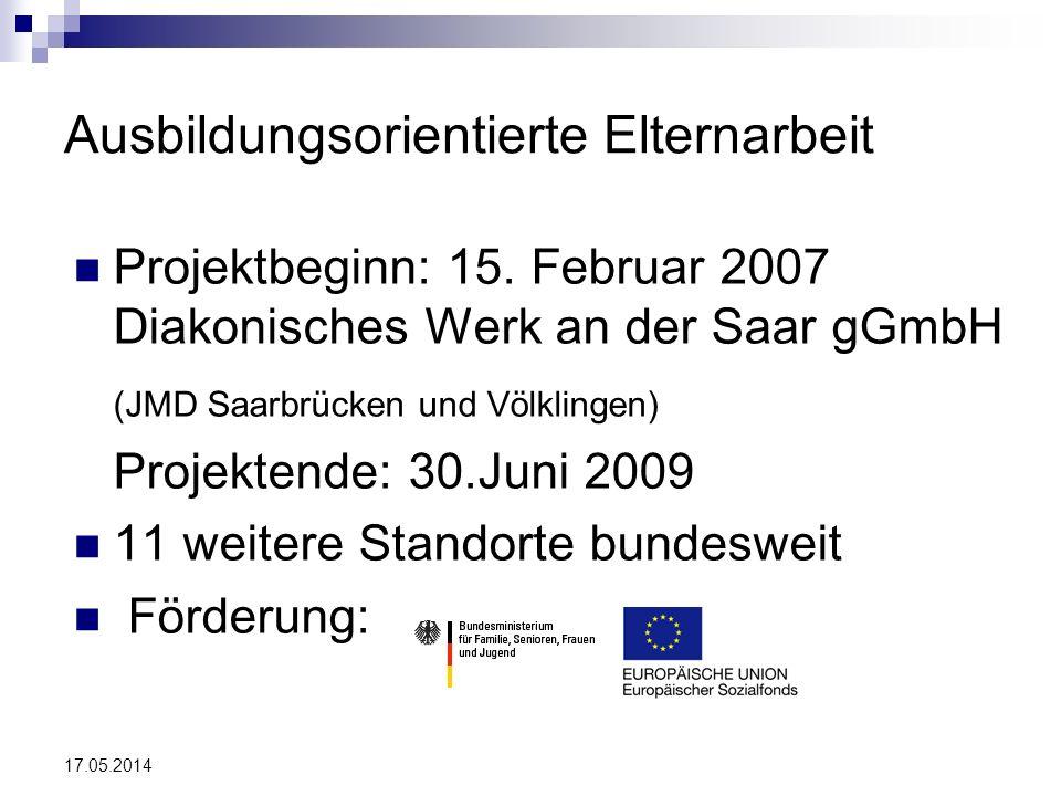 17.05.2014 Ausbildungsorientierte Elternarbeit Projektbeginn: 15. Februar 2007 Diakonisches Werk an der Saar gGmbH (JMD Saarbrücken und Völklingen) Pr