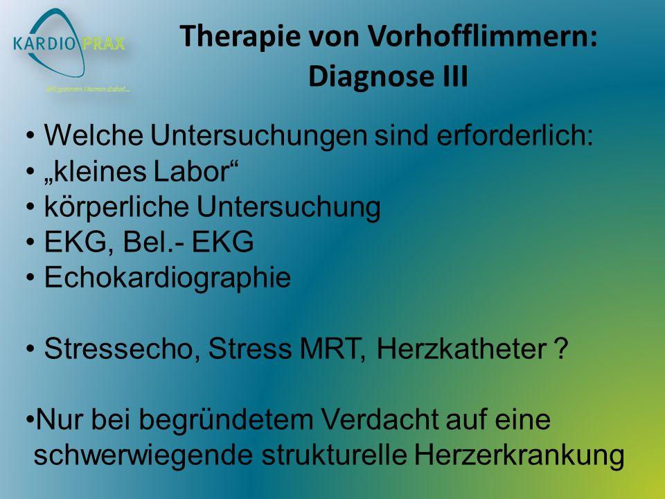 Therapie von Vorhofflimmern: Diagnose III Welche Untersuchungen sind erforderlich: kleines Labor körperliche Untersuchung EKG, Bel.- EKG Echokardiographie Stressecho, Stress MRT, Herzkatheter .