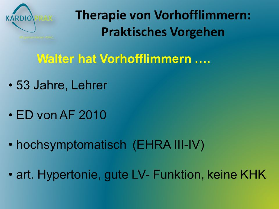 Therapie von Vorhofflimmern: Praktisches Vorgehen 53 Jahre, Lehrer ED von AF 2010 hochsymptomatisch (EHRA III-IV) art. Hypertonie, gute LV- Funktion,