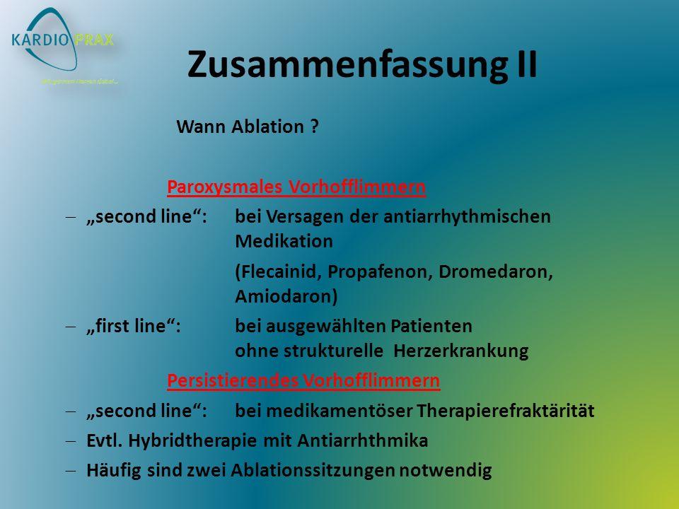 Zusammenfassung II Wann Ablation ? Paroxysmales Vorhofflimmern second line: bei Versagen der antiarrhythmischen Medikation (Flecainid, Propafenon, Dro