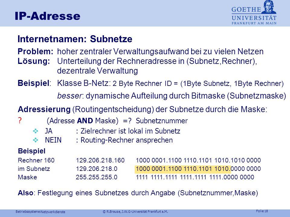 Betriebssysteme: © R.Brause, J.W.G-Universität Frankfurt a.M. Folie 17 Netzwerkdienste IP-Adresse Namensgebung im Internet Eindeutige IP-Adresse: z.B.