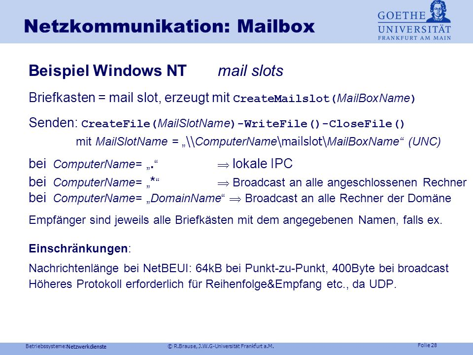 Betriebssysteme: © R.Brause, J.W.G-Universität Frankfurt a.M. Folie 27 Netzwerkdienste Netzkommunikation: Mailbox Konzept:Briefkasten ex. für Sender u