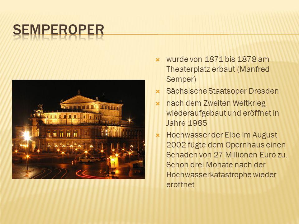 wurde von 1871 bis 1878 am Theaterplatz erbaut (Manfred Semper) Sächsische Staatsoper Dresden nach dem Zweiten Weltkrieg wiederaufgebaut und eröffnet in Jahre 1985 Hochwasser der Elbe im August 2002 fügte dem Opernhaus einen Schaden von 27 Millionen Euro zu.