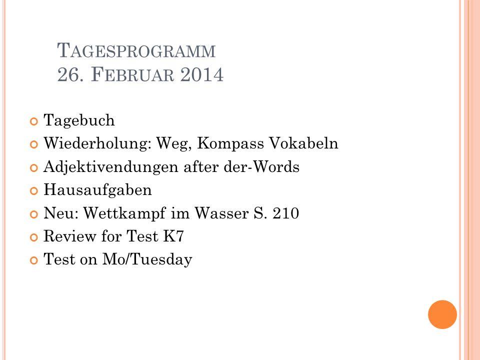 T AGESPROGRAMM 26. F EBRUAR 2014 Tagebuch Wiederholung: Weg, Kompass Vokabeln Adjektivendungen after der-Words Hausaufgaben Neu: Wettkampf im Wasser S