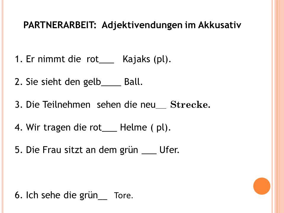PARTNERARBEIT: Adjektivendungen im Akkusativ 1. Er nimmt die rot___ Kajaks (pl). 2. Sie sieht den gelb____ Ball. 3. Die Teilnehmen sehen die neu ___ S