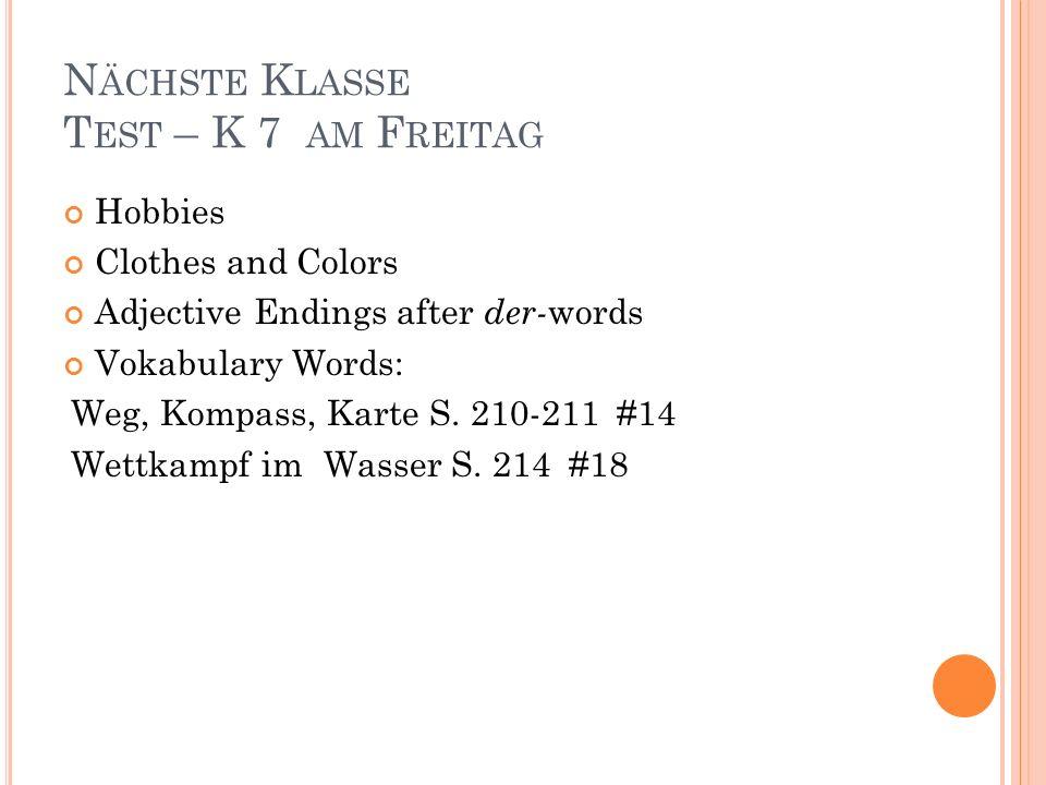 N ÄCHSTE K LASSE T EST – K 7 AM F REITAG Hobbies Clothes and Colors Adjective Endings after der- words Vokabulary Words: Weg, Kompass, Karte S. 210-21