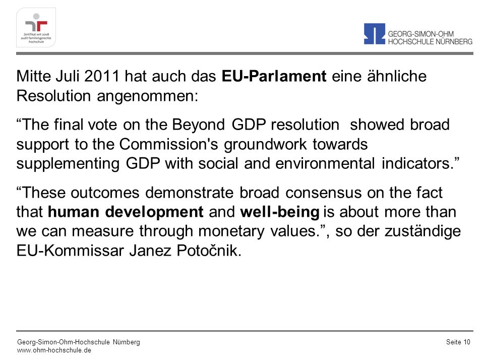 Mitte Juli 2011 hat auch das EU-Parlament eine ähnliche Resolution angenommen: The final vote on the Beyond GDP resolution showed broad support to the Commission s groundwork towards supplementing GDP with social and environmental indicators.