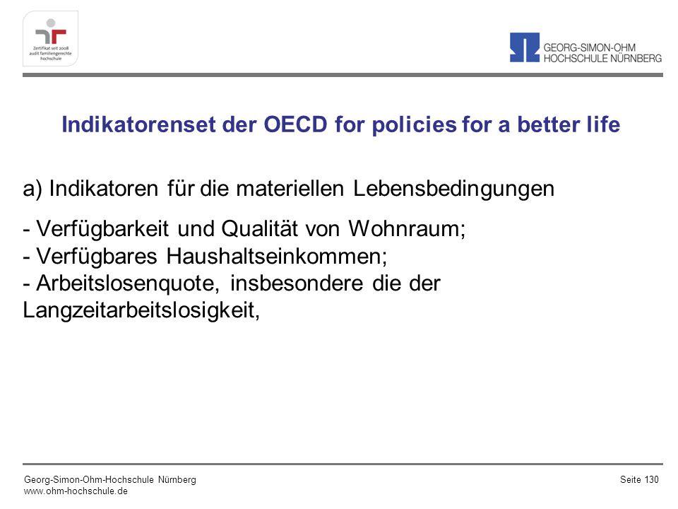 Indikatorenset der OECD for policies for a better life a) Indikatoren für die materiellen Lebensbedingungen - Verfügbarkeit und Qualität von Wohnraum; - Verfügbares Haushaltseinkommen; - Arbeitslosenquote, insbesondere die der Langzeitarbeitslosigkeit, Georg-Simon-Ohm-Hochschule Nürnberg www.ohm-hochschule.de Seite 130