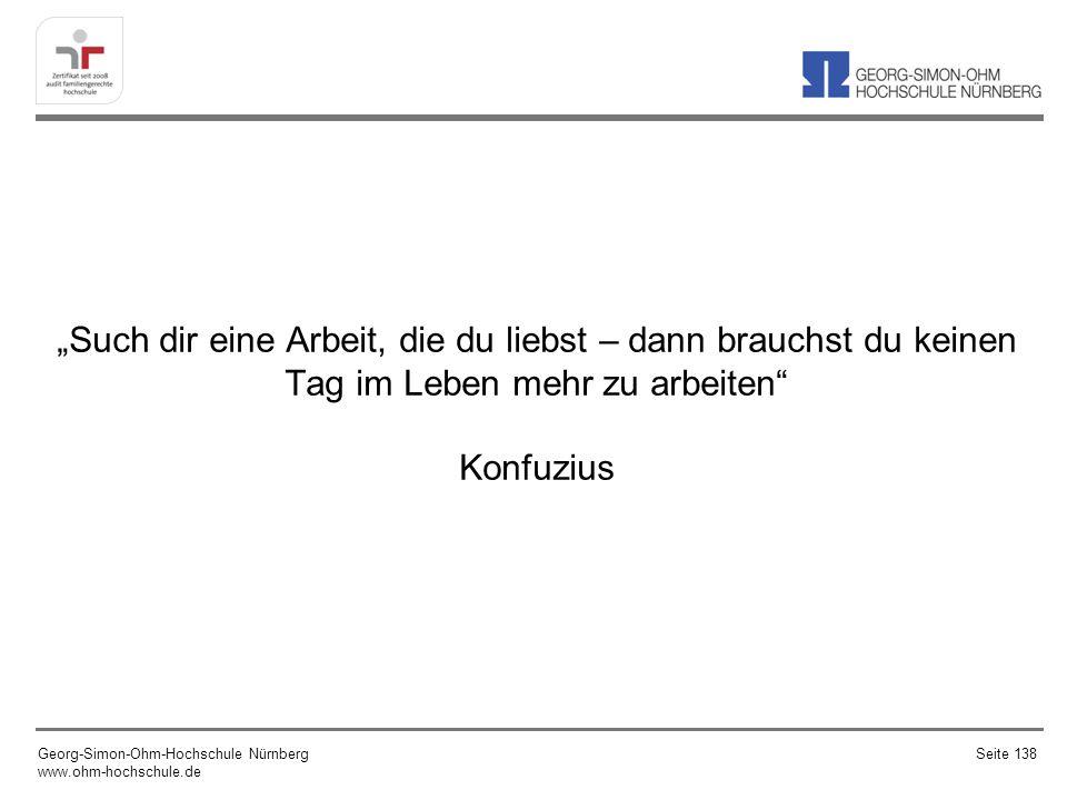Such dir eine Arbeit, die du liebst – dann brauchst du keinen Tag im Leben mehr zu arbeiten Konfuzius Georg-Simon-Ohm-Hochschule Nürnberg www.ohm-hochschule.de Seite 138
