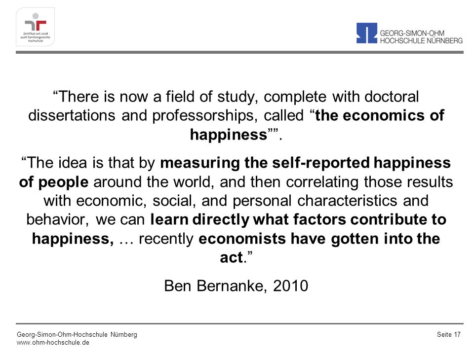 There is now a field of study, complete with doctoral dissertations and professorships, called the economics of happiness. The idea is that by measuri