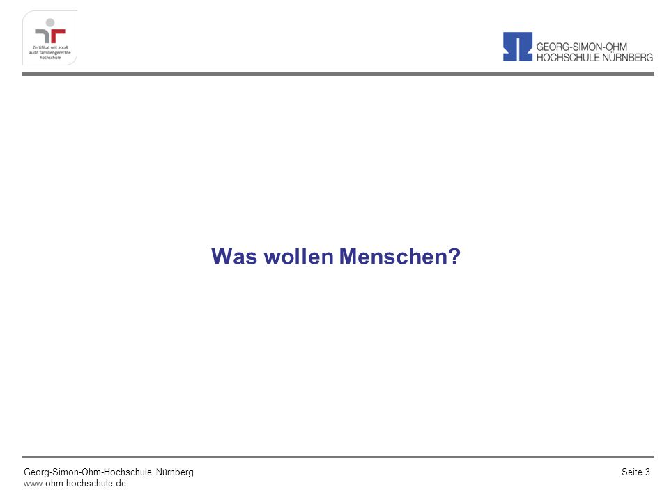 Was wollen Menschen? Georg-Simon-Ohm-Hochschule Nürnberg www.ohm-hochschule.de Seite 3