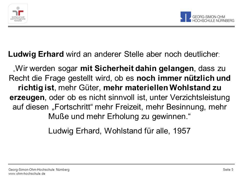 Ludwig Erhard wird an anderer Stelle aber noch deutlicher : Wir werden sogar mit Sicherheit dahin gelangen, dass zu Recht die Frage gestellt wird, ob es noch immer nützlich und richtig ist, mehr Güter, mehr materiellen Wohlstand zu erzeugen, oder ob es nicht sinnvoll ist, unter Verzichtsleistung auf diesen Fortschritt mehr Freizeit, mehr Besinnung, mehr Muße und mehr Erholung zu gewinnen.