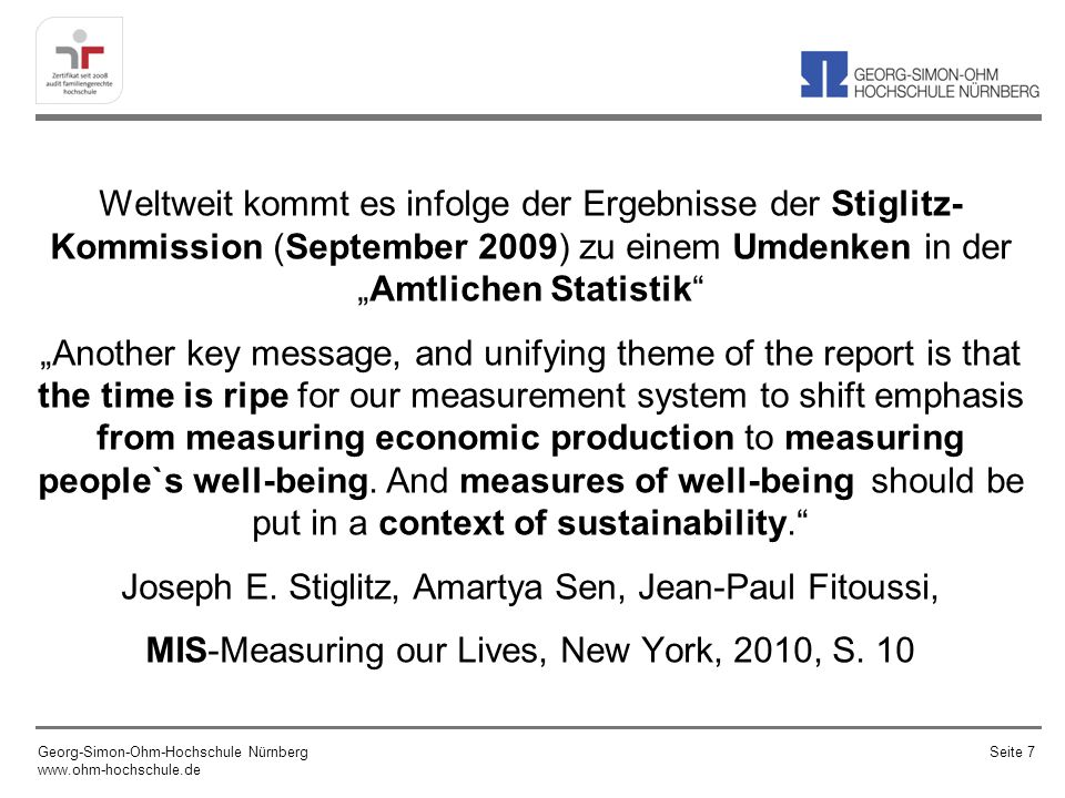 Weltweit kommt es infolge der Ergebnisse der Stiglitz- Kommission (September 2009) zu einem Umdenken in derAmtlichen Statistik Another key message, and unifying theme of the report is that the time is ripe for our measurement system to shift emphasis from measuring economic production to measuring people`s well-being.
