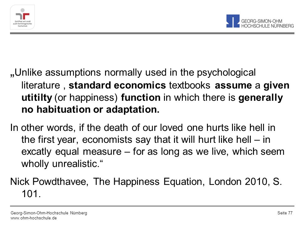 Unlike assumptions normally used in the psychological literature, standard economics textbooks assume a given utitilty (or happiness) function in whic