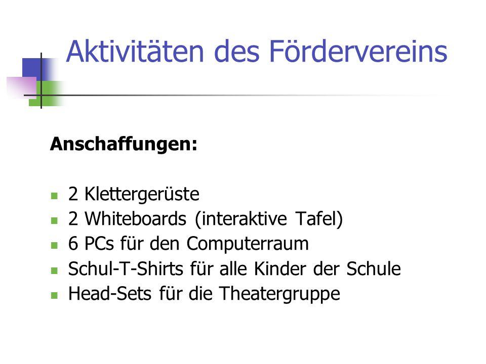 Aktivitäten des Fördervereins Anschaffungen: 2 Klettergerüste 2 Whiteboards (interaktive Tafel) 6 PCs für den Computerraum Schul-T-Shirts für alle Kinder der Schule Head-Sets für die Theatergruppe