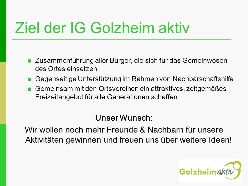 Ziel der IG Golzheim aktiv Zusammenführung aller Bürger, die sich für das Gemeinwesen des Ortes einsetzen Gegenseitige Unterstützung im Rahmen von Nac