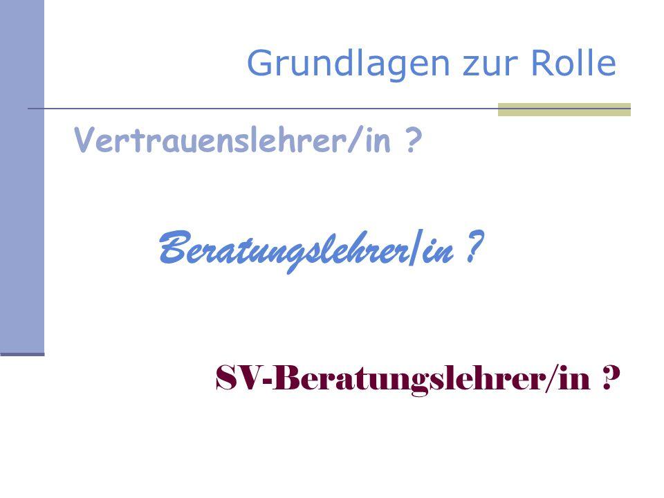 Grundlagen zur Rolle Vertrauenslehrer/in ? Beratungslehrer/in ? SV-Beratungslehrer/in ?
