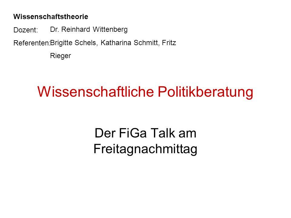 Wissenschaftliche Politikberatung Der FiGa Talk am Freitagnachmittag Wissenschaftstheorie Dozent: Referenten: Dr. Reinhard Wittenberg Brigitte Schels,