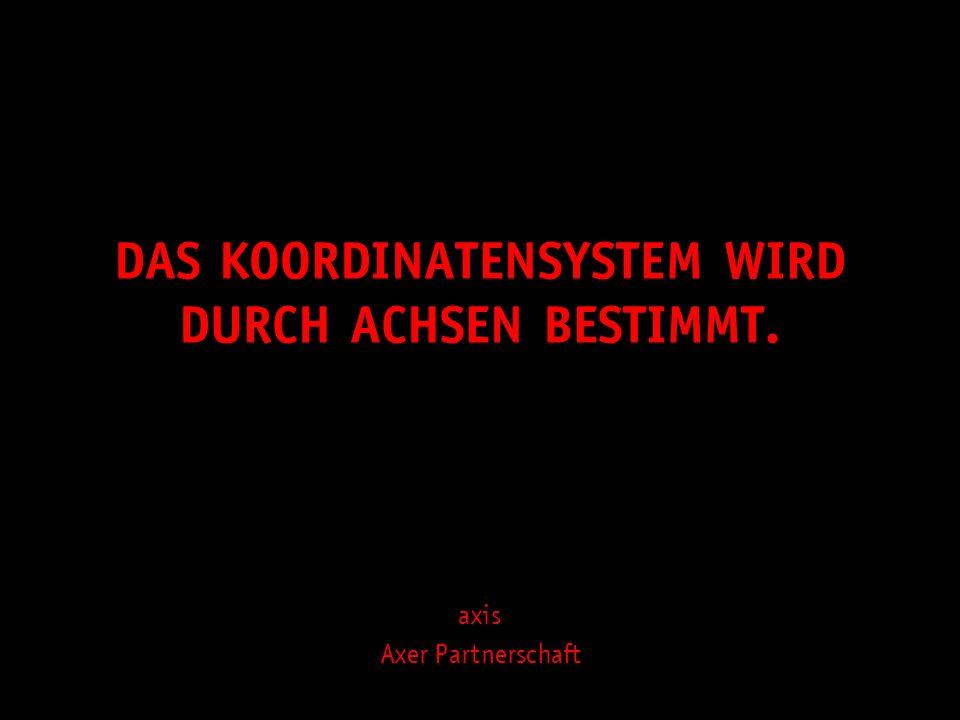 DAS KOORDINATENSYSTEM WIRD DURCH ACHSEN BESTIMMT. axis Axer Partnerschaft