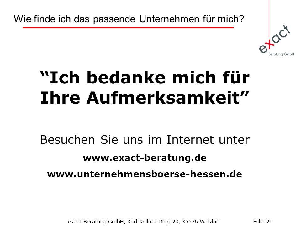 Wie finde ich das passende Unternehmen für mich? Folie 20exact Beratung GmbH, Karl-Kellner-Ring 23, 35576 Wetzlar Ich bedanke mich für Ihre Aufmerksam