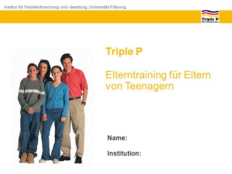 Institut für Familienforschung und –beratung, Universität Fribourg Triple P Elterntraining für Eltern von Teenagern Name: Institution: