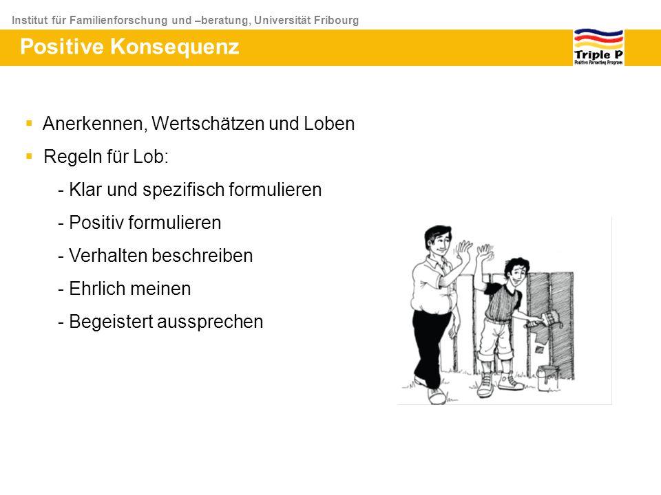 Institut für Familienforschung und –beratung, Universität Fribourg Positive Konsequenz Anerkennen, Wertschätzen und Loben Regeln für Lob: - Klar und s