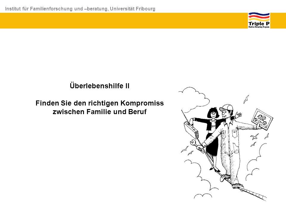 Institut für Familienforschung und –beratung, Universität Fribourg Überlebenshilfe II Finden Sie den richtigen Kompromiss zwischen Familie und Beruf