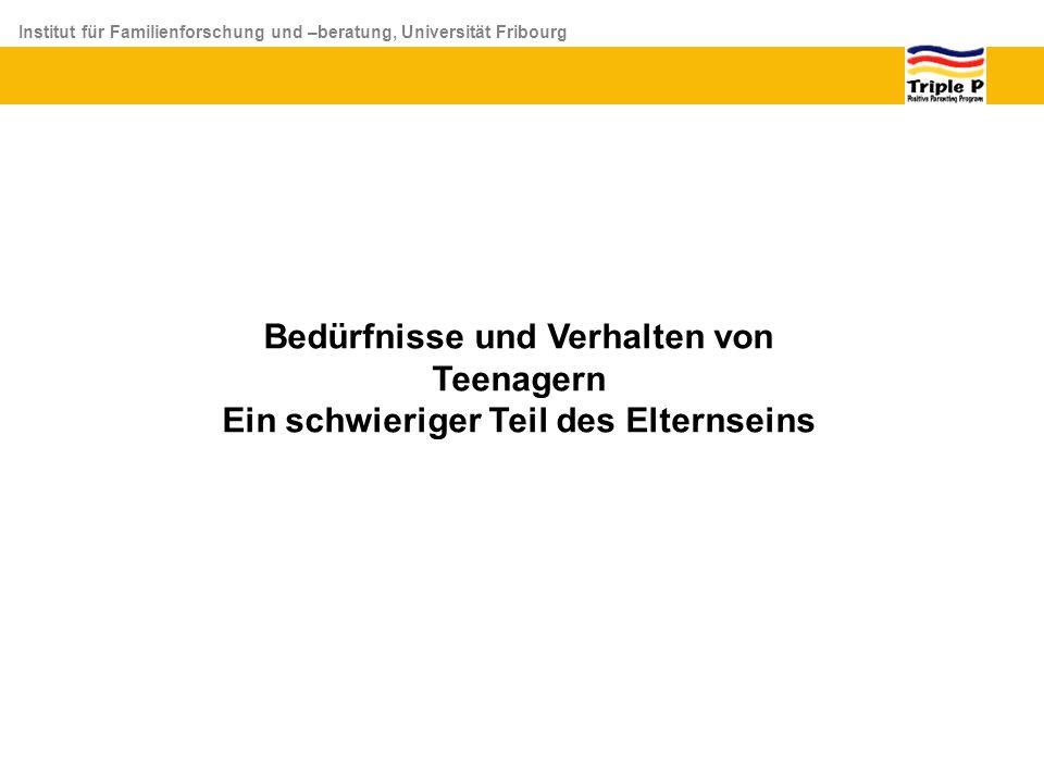 Institut für Familienforschung und –beratung, Universität Fribourg Bedürfnisse und Verhalten von Teenagern Ein schwieriger Teil des Elternseins