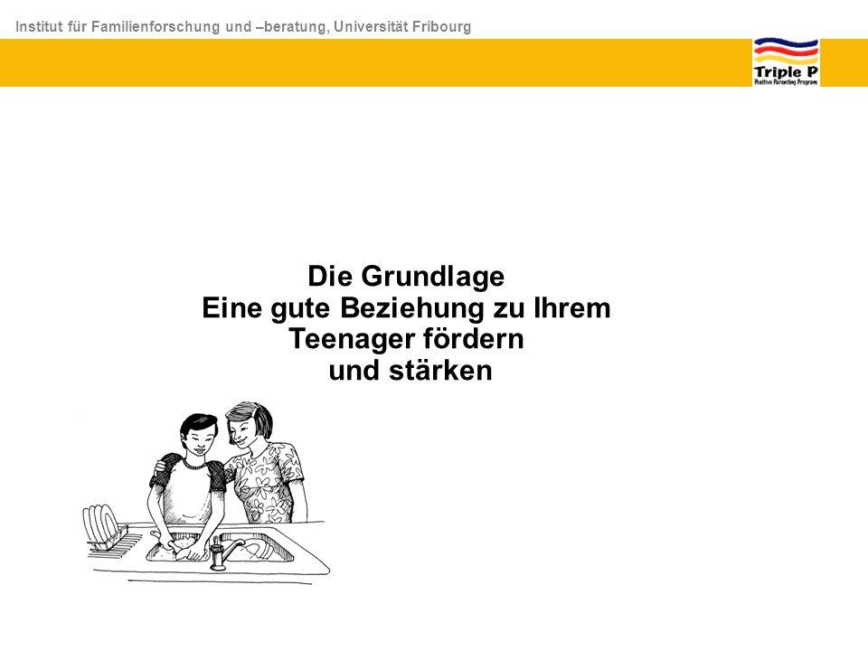 Institut für Familienforschung und –beratung, Universität Fribourg Die Grundlage Eine gute Beziehung zu Ihrem Teenager fördern und stärken