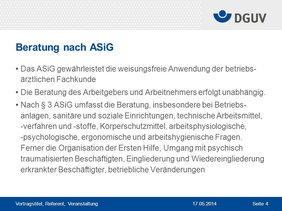 17.05.2014 Vortragstitel, Referent, Veranstaltung Seite 4 Beratung nach ASiG Das ASiG gewährleistet die weisungsfreie Anwendung der betriebs- ärztlich